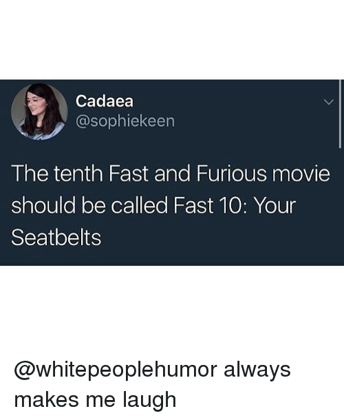 fastly: Cadaea  @sophiekeen  The tenth Fast and Furious movie  should be called Fast 10: Your  Seatbelts @whitepeoplehumor always makes me laugh