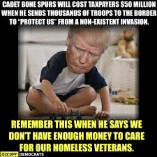"Homeless, Money, and Spurs: CADET BONE SPURS WILL COST TAXPAYERS $50 MILLION  WHEN HE SENDS THOUSANDS OF TROOPS TO THE BORDER  TO ""PROTECT US FROM A NON-EXISTENT INVASION.  REMEMBER THIS WHEN HE SAYS WE  DON'T HAVE ENOUGH MONEY TO CARE  FOR OUR HOMELESS VETERANS.  OCCUP DEMOCRATS"