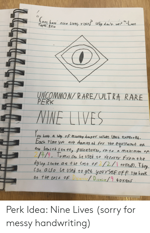 Sorry, Idea, and Rare: Caes hare nine lives, y 1ght why den't we?Lert  Tapes: fna  UNCOMMON/ RARE/ULTRA RARE  PERK  NINE LIVES  ov have a Way of escaplag danger when leas expectes.  Each tlme you ave damag ed fer the equilaltat of  One heatth sta te, galnato Kin, Vp te a makemm A  249. Teras Can be Uset to ve cevey Framthe  dy Ing state at the Cost of 2/1 token). They  Con alse be used to gct you rSelf aFF the hreK  at the cost afa DIsabie/9oKens  ל Perk Idea: Nine Lives (sorry for messy handwriting)