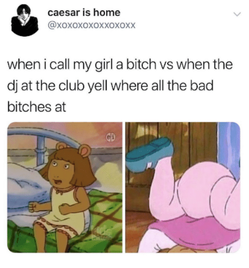 Bad, Bitch, and Club: caesar is home  @xoxoxoxoxxoxoxX  when i call my girl a bitch vs when the  dj at the club yell where all the bad  bitches at