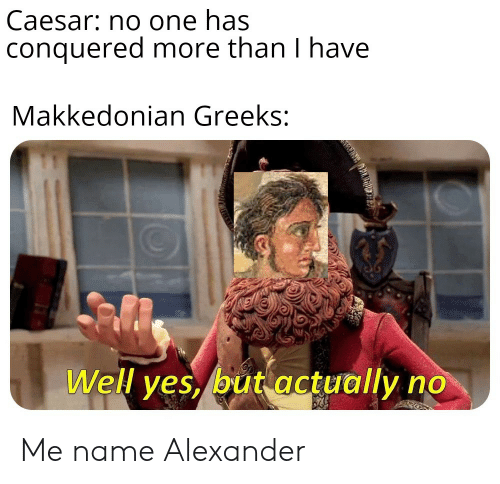 History, Alexander, and One: Caesar: no one has  conquered more than I have  Makkedonian Greeks:  Well ves, but actually no Me name Alexander