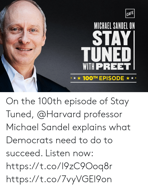 Explains What: CAFE  MICHAEL SANDEL ON  STAY  TUNED  WITH PREET  100TH EPISODE * On the 100th episode of Stay Tuned, @Harvard professor Michael Sandel explains what Democrats need to do to succeed. Listen now: https://t.co/l9zC9Ooq8r https://t.co/7vyVGEl9on
