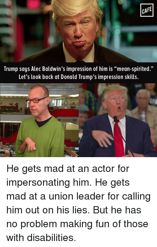 "Donald Trump, Memes, and Alec Baldwin: CAFE  Trump says Alec Baldwin's impression of him is ""mean-spirited.""  Let's look back at Donald Trump's impression skills. He gets mad at an actor for impersonating him. He gets mad at a union leader for calling him out on his lies. But he has no problem making fun of those with disabilities."