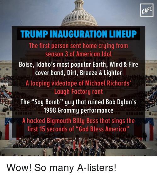 "Bob Dylan: CAFE  TRUMPINAUGURATION LINEUP  The first person sent home crying from  season 3 of American Idol  Boise, Idaho's most popular Earth, Wind & Fire  cover band, Dirt, Breeze & Lighter  A looping videotape of Michael Richards  Laugh Factory rant  The ""Soy Bomb"" guy that ruined Bob Dylan's  1998 Grammy performance  A hacked Bigmouth Billy Bass that sings the  first 15 seconds of ""God Bless America"" Wow! So many A-listers!"