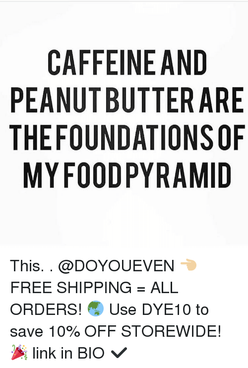 food pyramid: CAFFEINE AND  PEANUT BUTTER ARE  THE FOUNDATIONS OF  MY FOOD PYRAMID  EF  ROD  DAS-  NRNN  AE0A  ET TI R  TY  TA  IN U D  El BNO  FTU0  FU0F  CAE  EHM  PT This. . @DOYOUEVEN 👈🏼 FREE SHIPPING = ALL ORDERS! 🌏 Use DYE10 to save 10% OFF STOREWIDE! 🎉 link in BIO ✔️