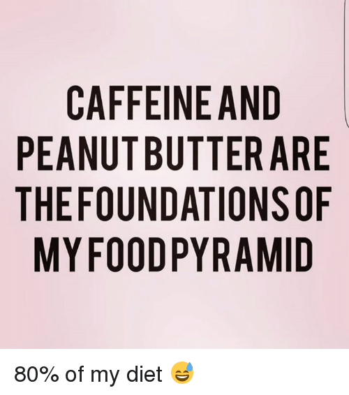 food pyramid: CAFFEINE AND  PEANUT BUTTER ARE  THE FOUNDATIONS OF  MY FOOD PYRAMID  EF  ROD  DASI  RNM  AE0A  ET TI R  TY  TA  EB  FTU  FU0F  CAE  AEY  EIN  PT 80% of my diet 😅
