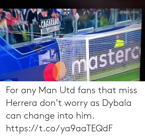 Soccer, Live, and Any Man: CAGARANO  BT Sport 2 HD LIVE  mastere For any Man Utd fans that miss Herrera don't worry as Dybala can change into him. https://t.co/ya9aaTEQdF
