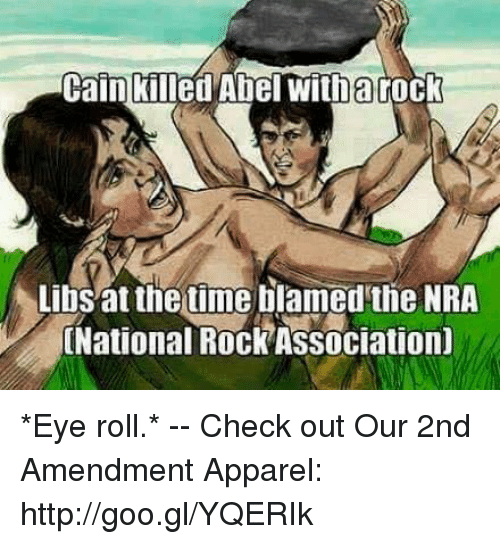 Eyes Rolling: Cain killed Abel witharock  Libs at the time blamed the NRA  National RockAssociation) *Eye roll.* -- Check out Our 2nd Amendment Apparel: http://goo.gl/YQERIk
