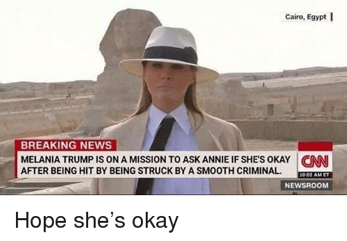 Smooth Criminal: Cairo, Egypt I  BREAKING NEWS  MELANIA TRUMP IS ON A MISSION TO ASK ANNIE IF SHES OKAY CNN  AFTER BEING HIT BY BEING STRUCK BY A SMOOTH CRIMINAL  10:02 AMET  NEWSROOM Hope she's okay