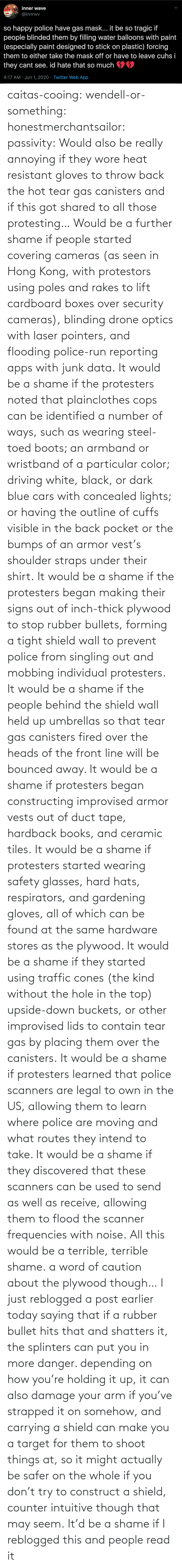 Ways: caitas-cooing:  wendell-or-something: honestmerchantsailor:  passivity: Would also be really annoying if they wore heat resistant gloves to throw back the hot tear gas canisters and if this got shared to all those protesting… Would be a further shame if people started covering cameras (as seen in Hong Kong, with protestors using poles and rakes to lift cardboard boxes over security cameras), blinding drone optics with laser pointers, and flooding police-run reporting apps with junk data. It would be a shame if the protesters noted that plainclothes cops can be identified a number of ways, such as wearing steel-toed boots; an armband or wristband of a particular color; driving white, black, or dark blue cars with concealed lights; or having the outline of cuffs visible in the back pocket or the bumps of an armor vest's shoulder straps under their shirt. It would be a shame if the protesters began making their signs out of inch-thick plywood to stop rubber bullets, forming a tight shield wall to prevent police from singling out and mobbing individual protesters. It would be a shame if the people behind the shield wall held up umbrellas so that tear gas canisters fired over the heads of the front line will be bounced away. It would be a shame if protesters began constructing improvised armor vests out of duct tape, hardback books, and ceramic tiles. It would be a shame if protesters started wearing safety glasses, hard hats, respirators, and gardening gloves, all of which can be found at the same hardware stores as the plywood. It would be a shame if they started using traffic cones (the kind without the hole in the top) upside-down buckets, or other improvised lids to contain tear gas by placing them over the canisters. It would be a shame if protesters learned that police scanners are legal to own in the US, allowing them to learn where police are moving and what routes they intend to take. It would be a shame if they discovered that these scanners can be used to send as well as receive, allowing them to flood the scanner frequencies with noise. All this would be a terrible, terrible shame.    a word of caution about the plywood though… I just reblogged a post earlier today saying that if a rubber bullet hits that and shatters it, the splinters can put you in more danger. depending on how you're holding it up, it can also damage your arm if you've strapped it on somehow, and carrying a shield can make you a target for them to shoot things at, so it might actually be safer on the whole if you don't try to construct a shield, counter intuitive though that may seem.    It'd be a shame if I reblogged this and people read it