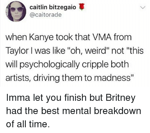 "Driving, Imma Let You Finish But..., and Kanye: Caitlin bitzegaio  @caitorade  when Kanye took that VMA from  Taylor I was like ""oh, weird"" not ""this  will psychologically cripple both  artists, driving them to madness"" Imma let you finish but Britney had the best mental breakdown of all time."