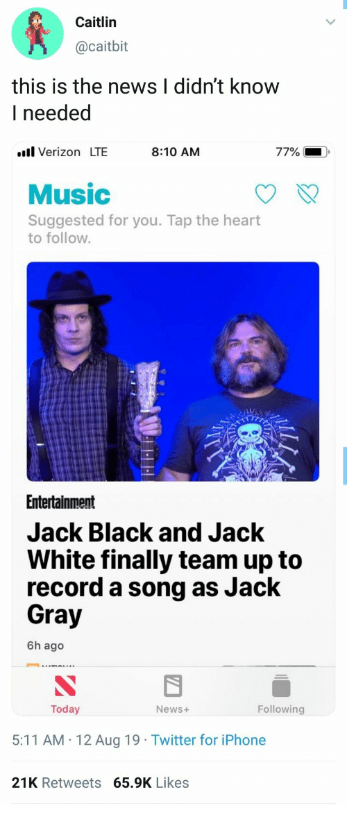Iphone, Music, and News: Caitlin  @caitbit  this is the news I didn't know  I needed  l Verizon LTE  77%  8:10 AM  Music  Suggested for you. Tap the heart  to follow.  Entertainment  Jack Black and Jack  White finally team up to  record a song as Jack  Gray  6h ago  Following  Today  News+  5:11 AM 12 Aug 19 Twitter for iPhone  21K Retweets 65.9K Likes