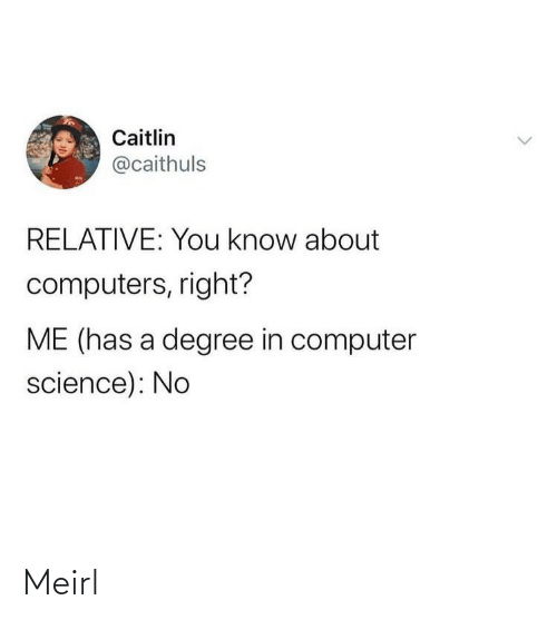 degree: Caitlin  @caithuls  RELATIVE: You know about  computers, right?  ME (has a degree in computer  science): No Meirl