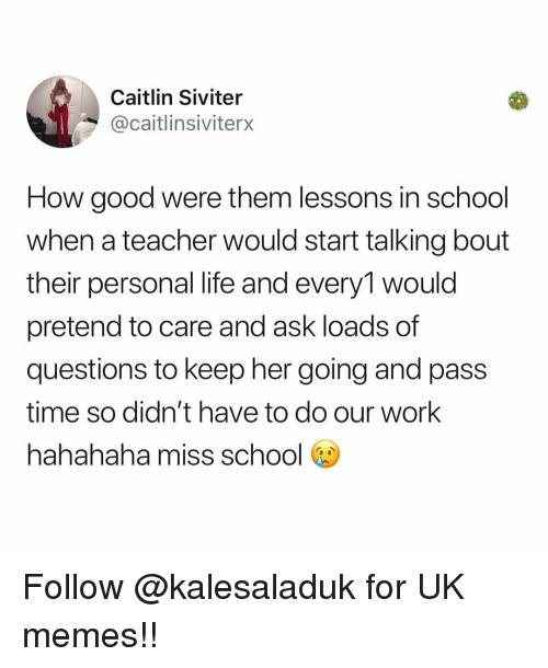 Pretend To Care: Caitlin Siviter  @caitlinsiviterx  How good were them lessons in school  when a teacher would start talking bout  their personal life and every1 would  pretend to care and ask loads of  questions to keep her going and pass  time so didn't have to do our work  hahahaha miss school b Follow @kalesaladuk for UK memes!!