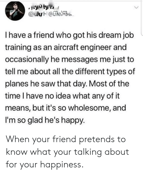 Saw, Happy, and Time: CaiyH @e  I have a friend who got his dream job  training as an aircraft engineer and  occasionally he messages me just to  tell me about all the different types of  planes he saw that day. Most of the  time I have no idea what any of it  means, but it's so wholesome, and  I'm so glad he's happy When your friend pretends to know what your talking about for your happiness.