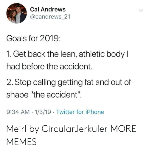 "Dank, Goals, and Iphone: Cal Andrews  @candrews 21  Goals for 2019:  1. Get back the lean, athletic body l  had before the accident.  2. Stop calling getting fat and out of  shape ""the accident"".  9:34 AM 1/3/19 Twitter for iPhone Meirl by CircularJerkuler MORE MEMES"