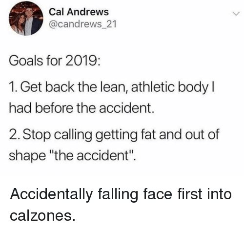 "Goals, Lean, and Memes: Cal Andrews  @candrews_21  Goals for 2019:  1. Get back the lean, athletic body l  had before the accident.  2. Stop calling getting fat and out of  shape ""the accident"". Accidentally falling face first into calzones."
