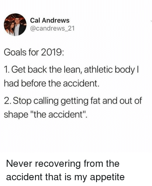 """Appetite: Cal Andrews  @candrews_21  Goals for 2019:  1. Get back the lean, athletic body l  had before the accident.  2. Stop calling getting fat and out of  shape """"the accident"""". Never recovering from the accident that is my appetite"""