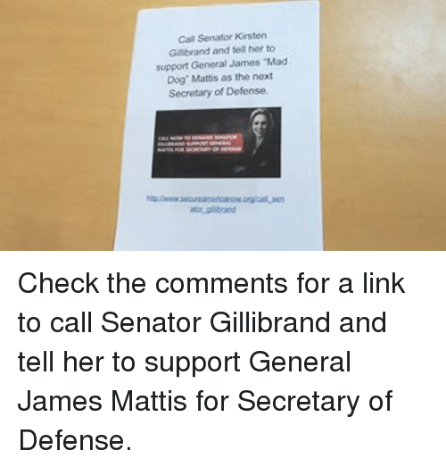 "Conservative, Generalization, and James Mattis: Cal Senator Kirsten  Gillibrand and tell her to  support General James Mad  Dog"" Mattis as the next  Secretary of Defense, Check the comments for a link to call Senator Gillibrand and tell her to support General James Mattis for Secretary of Defense."