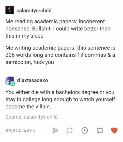 incoherent: calamitys-child  Me reading academic papers: incoherent  nonsense. Bullshit. I could write better than  this in my sleep  Me writing academic papers: this sentence is  206 words long and contains 19 commas & a  semicolon, fuck you  xliaxtasadako  You either die with a bachelors degree or you  stay in college long enough to watch yourself  become the villain  Source: calamitys-child  39,814 notes
