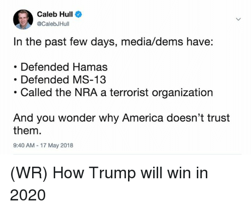 America, Memes, and Trump: Caleb Hull  CalebJHull  In the past few days, media/dems have:  Defended Hamas  Defended MS-13  .Called the NRA a terrorist organization  And you wonder why America doesn't trust  them.  9:40 AM 17 May 2018 (WR) How Trump will win in 2020