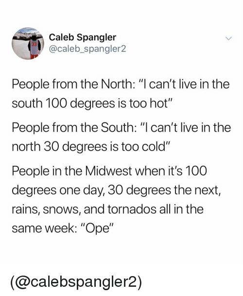 "in-the-north: Caleb Spangler  @caleb_spangler2  People from the North: ""l can't live in the  south 100 degrees is too hot'""  People from the South: ""I can't live in the  north 30 degrees is too cold""  People in the Midwest when it's 100  degrees one day, 30 degrees the next,  rains, snows, and tornados all in the  same week: ""Ope"" (@calebspangler2)"