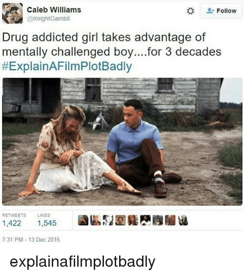 Explain a Film Plot Badly: Caleb Williams  Follow  @KnightGambit  Drug addicted girl takes advantage of  mentally challenged boy....for 3 decades  HExplainAFilmPlotBadly  RETWEETS LIKES  1,422  1,545  7:31 PM 13 Dec 2015 explainafilmplotbadly