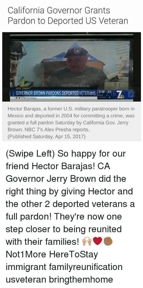 7/11, Crime, and Memes: California Governor Grants  Pardon to Deported US Veteran  NEW TONIGHT  7  11:08  GOVERNOR BROWN PARDONS DEPORTED VETERANS 08636  Hector Barajas, a former U.S. military paratrooper born in  Mexico and deported in 2004 for committing a crime, was  granted a full pardon Saturday by California Gov. Jerry  Brown. NBC 7's Alex Presha reports.  (Published Saturday, Apr 15, 2017) (Swipe Left) So happy for our friend Hector Barajas! CA Governor Jerry Brown did the right thing by giving Hector and the other 2 deported veterans a full pardon! They're now one step closer to being reunited with their families! 🙌🏽❤️✊🏾 Not1More HereToStay immigrant familyreunification usveteran bringthemhome