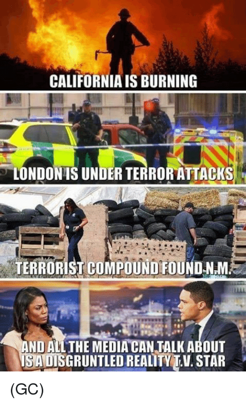 Memes, California, and Star: CALIFORNIA IS BURNING  LONDONIS UNDER TERROR ATTACKS  TERRORIST COMPOUND FOUND NM  AND ALL THE MEDIA CAN TALK ABOUT  IS A DISGRUNTLED REALITYT.V. STAR (GC)