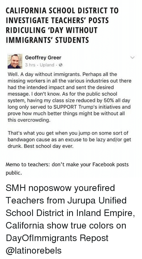 Bandwagoner: CALIFORNIA SCHOOL DISTRICT TO  INVESTIGATE TEACHERS' POSTS  RIDICULING 'DAY WITHOUT  IMMIGRANTS' STUDENTS  Geoffrey Greer  3 hrs Upland  Well. A day without immigrants. Perhaps all the  missing workers in all the various industries out there  had the intended impact and sent the desired  message. I don't know. As for the public school  system, having my class size reduced by 50% all day  long only served to SUPPORT Trump's initiatives and  prove how much better things might be without all  this overcrowding.  That's what you get when you jump on some sort of  bandwagon cause as an excuse to be lazy and/or get  drunk. Best school day ever.  Memo to teachers: don't make your Facebook posts  public. SMH noposwow yourefired Teachers from Jurupa Unified School District in Inland Empire, California show true colors on DayOfImmigrants Repost @latinorebels