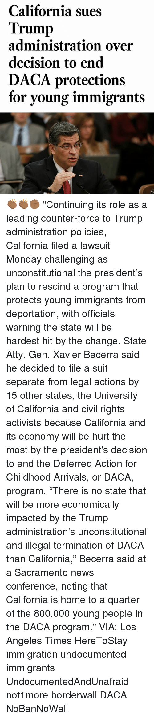 "Trumped: California sues  Trump  administration over  decision to end  DACA protections  for young immigrant:s 👏🏾👏🏾✊🏾 ""Continuing its role as a leading counter-force to Trump administration policies, California filed a lawsuit Monday challenging as unconstitutional the president's plan to rescind a program that protects young immigrants from deportation, with officials warning the state will be hardest hit by the change. State Atty. Gen. Xavier Becerra said he decided to file a suit separate from legal actions by 15 other states, the University of California and civil rights activists because California and its economy will be hurt the most by the president's decision to end the Deferred Action for Childhood Arrivals, or DACA, program. ""There is no state that will be more economically impacted by the Trump administration's unconstitutional and illegal termination of DACA than California,"" Becerra said at a Sacramento news conference, noting that California is home to a quarter of the 800,000 young people in the DACA program."" VIA: Los Angeles Times HereToStay immigration undocumented immigrants UndocumentedAndUnafraid not1more borderwall DACA NoBanNoWall"