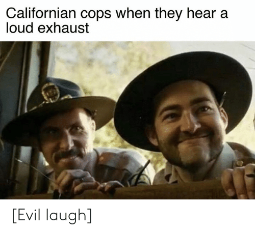 exhaust: Californian cops when they hear a  loud exhaust [Evil laugh]