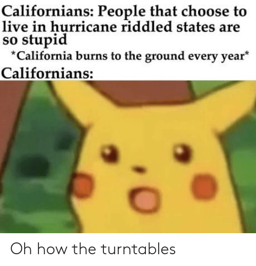 California, Hurricane, and Live: Californians: People that choose to  live in hurricane riddled states are  so stupid  California burns to the ground every year  Californians: Oh how the turntables