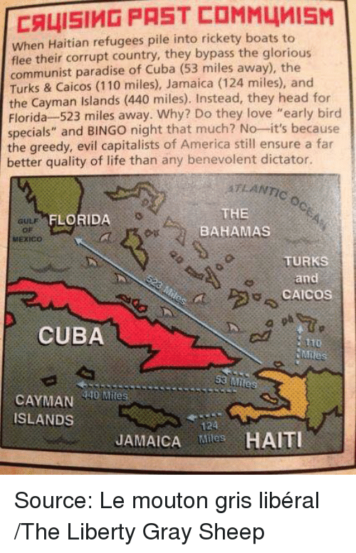 """Memes, Paradise, and Bahamas: CALISIMD PAST COMM4MISM  when Haitian refugees pile into rickety boats to  flee their corrupt country, they bypass the glorious  communist paradise of Cuba (53 miles away), the  Turks & Caicos (110 miles), Jamaica (124 miles), and  the Cayman Islands  (440 miles). Instead, they head for  Florida 523 miles away. Why? Do they love """"early bird  specials"""" and  BINGO night that much? No--it's because  the greedy, evil capitalists of America still ensure a far  better quality of life than any benevolent dictator.  ATLANTIC  THE  FLORIDA  BAHAMAS  MEXICO  TURKS  and  CAICOS  CUBA  Mile  53 Miles  Miles  ISLANDS  JAMAICA Tiles Source: Le mouton gris libéral /The Liberty Gray Sheep"""