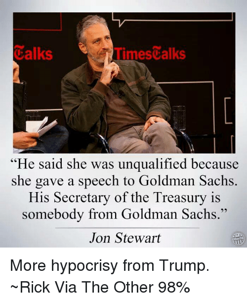 "Memes, Goldman Sachs, and Hypocrisy: Calks  Times alks  ""He said she was unqualified because  she gave a speech to Goldman Sachs  His Secretary of the Treasury is  somebody from Goldman Sachs.""  Jon Stewart More hypocrisy from Trump. ~Rick  Via The Other 98%"