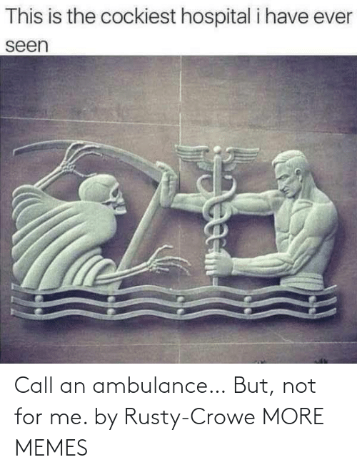 ambulance: Call an ambulance… But, not for me. by Rusty-Crowe MORE MEMES