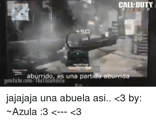 Youtubeable: CALL DUTY  youtube com  Theilautcoils  una partide aburrd jajajaja una abuela asi.. <3  by: ~Azula :3 <--- <3