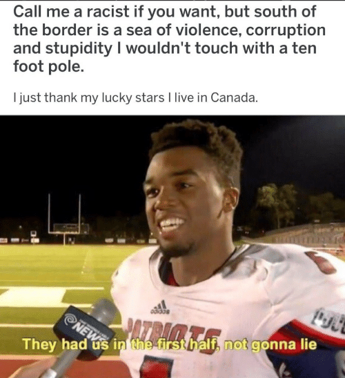Corruption: Call me a racist if you want, but south of  the border is a sea of violence, corruption  and stupidity I wouldn't touch with a ten  foot pole.  I just thank my lucky stars I live in Canada.  They had us in the irst  if, not gonna lie  hal