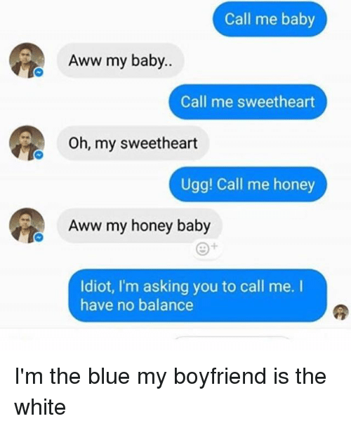 Uggly: Call me baby  Aww my baby..  Call me sweetheart  Oh, my sweetheart  Ugg! Call me honey  Aww my honey baby  Idiot, I'm asking you to call me.  have no balance I'm the blue my boyfriend is the white