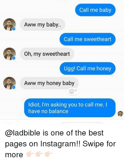 Uggly: Call me baby  Aww my baby..  Call me sweetheart  Oh, my sweetheart  Ugg! Call me honey  Aww my honey baby  Idiot, I'm asking you to call me. I  have no balance @ladbible is one of the best pages on Instagram!! Swipe for more 👉🏻👉🏻👉🏻