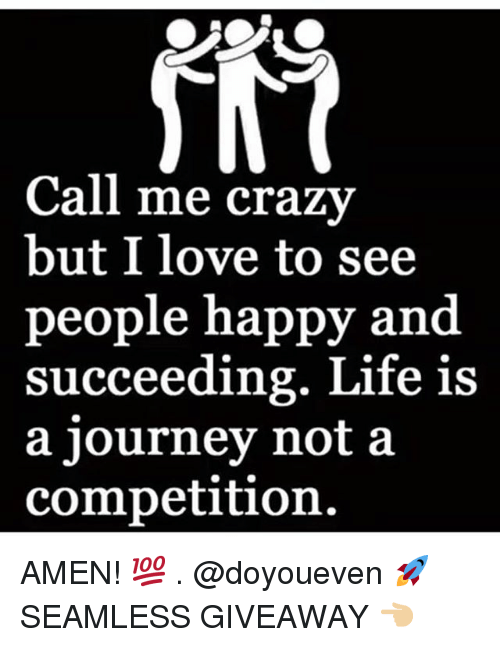 Succeeding: Call me crazv  but I love to see  people happy and  succeeding. Life is  a journey not a  competition AMEN! 💯 . @doyoueven 🚀 SEAMLESS GIVEAWAY 👈🏼