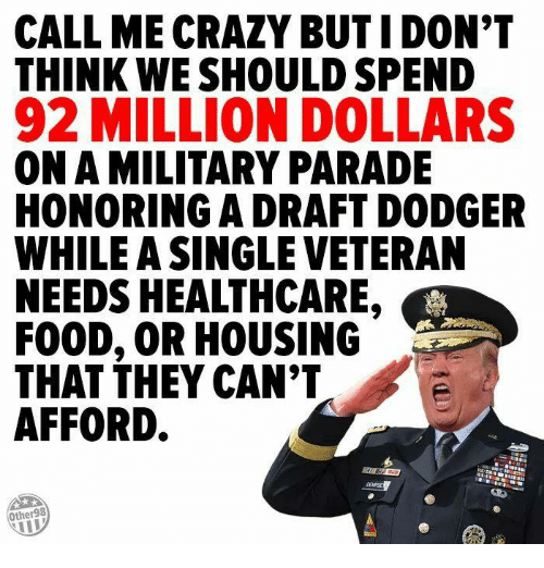 Dodger: CALL ME CRAZY BUT I DON'T  THINK WE SHOULD SPEND  92 MILLION DOLLARS  ON A MILITARY PARADE  HONORING A DRAFT DODGER  WHILE A SINGLE VETERAN  NEEDS HEALTHCARE  FOOD, OR HOUSING  THAT THEY CAN'T  AFFORD.  Other98