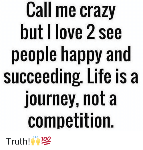 Succeeding: Call me crazy  but I love 2 see  people happy and  succeeding, Life is a  journey, not a  competition Truth!🙌💯
