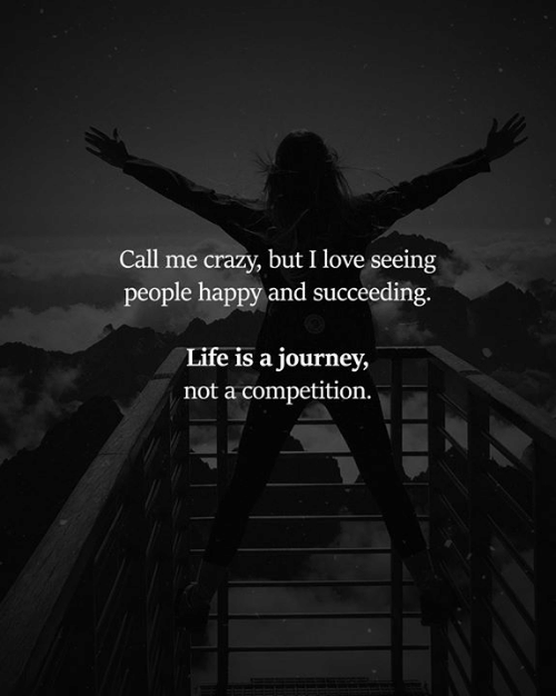Succeeding: Call me crazy, but I love seeing  people happy and succeeding  Life is a journey,  not a competition.