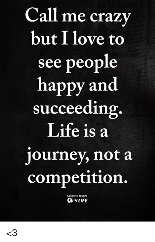 Succeeding: Call  me crazy  but I love to  see people  happy and  succeeding  Life is a  journey, not a  competition.  Lessons Taught  ByLIFE <3
