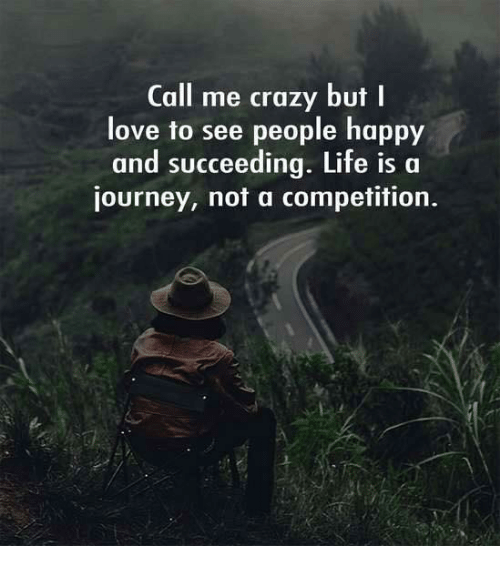 Succeeding: Call me crazy but I  love to see people happy  and succeeding. Life is a  journey, not a competition.