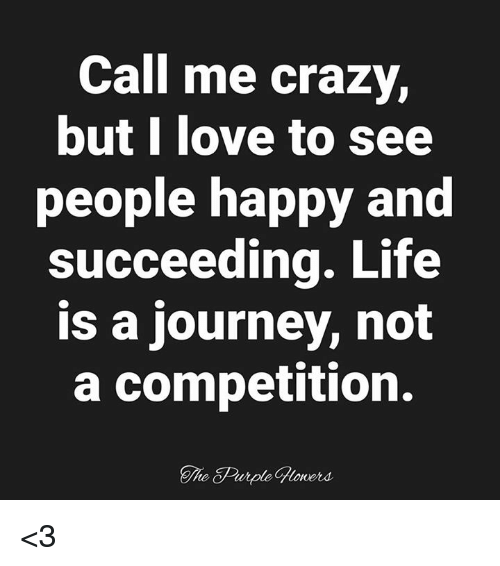 Succeeding: Call me crazy,  butl love to see  people happy and  succeeding. Life  is a journey, not  a competition.  The Purple Gloners <3