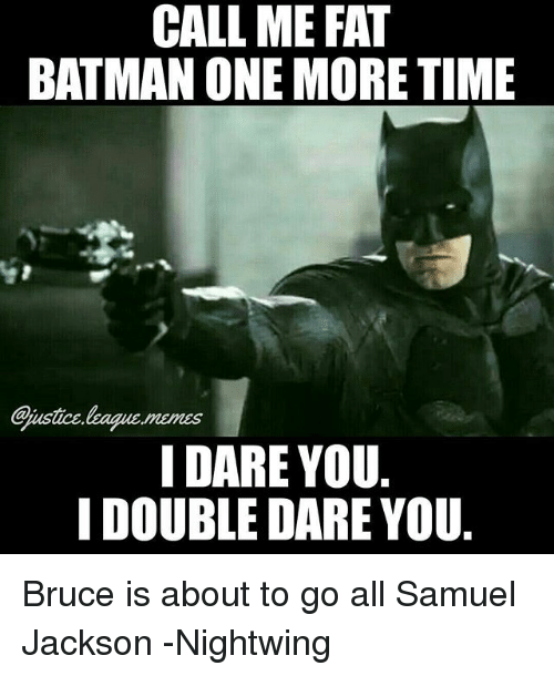 samuel jackson: CALL ME FAT  BATMAN ONE MORE TIME  justice league.memes  I DARE YOU  I DOUBLE DARE YOU Bruce is about to go all Samuel Jackson -Nightwing