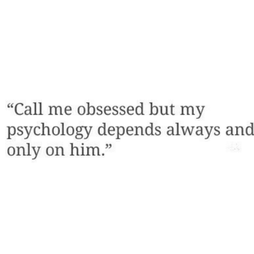"Psychology, Him, and Obsessed: ""Call me obsessed but my  psychology depends always and  only on him."""