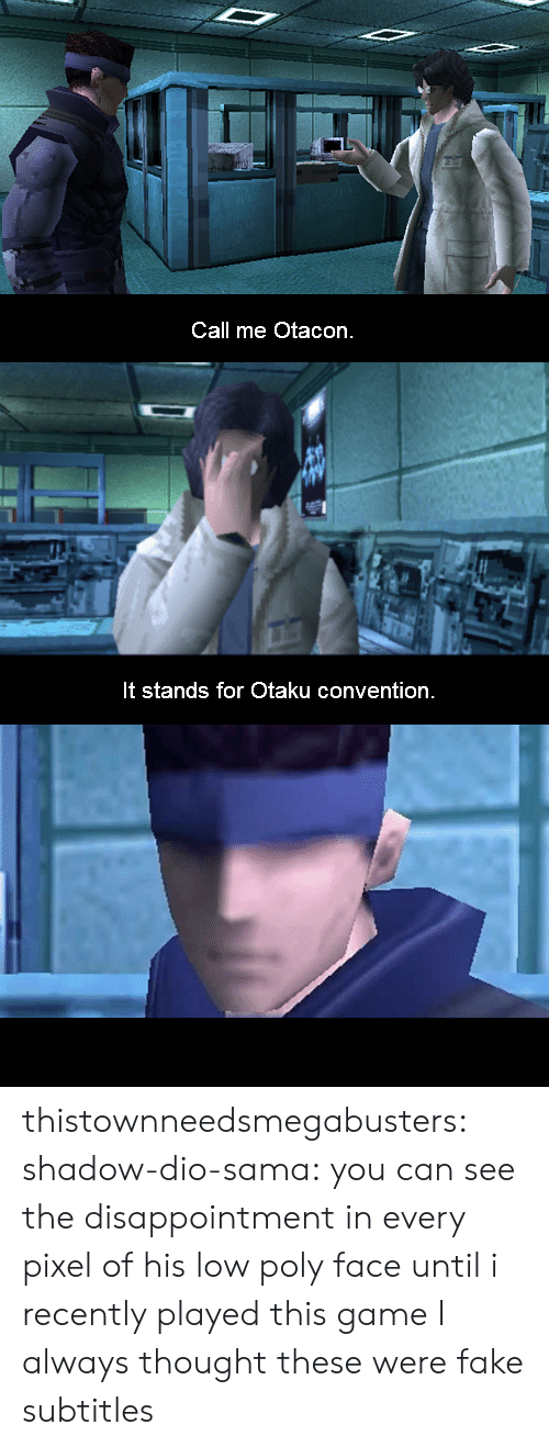 sama: Call me Otacon.   It stands for Otaku convention thistownneedsmegabusters:  shadow-dio-sama:  you can see the disappointment in every pixel of his low poly face  until i recently played this game I always thought these were fake subtitles